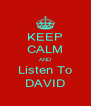 KEEP CALM AND Listen To DAVID - Personalised Poster A4 size