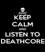 KEEP CALM AND LISTEN TO DEATHCORE - Personalised Poster A4 size