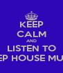 KEEP CALM AND LISTEN TO DEEP HOUSE MUSIC - Personalised Poster A4 size