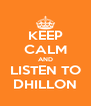 KEEP CALM AND LISTEN TO DHILLON - Personalised Poster A4 size