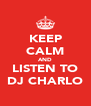 KEEP CALM AND LISTEN TO DJ CHARLO - Personalised Poster A4 size