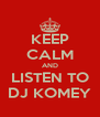 KEEP CALM AND LISTEN TO DJ KOMEY - Personalised Poster A4 size