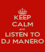 KEEP CALM and  LISTEN TO DJ MANERO - Personalised Poster A4 size