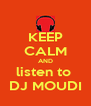 KEEP CALM AND listen to  DJ MOUDI - Personalised Poster A4 size