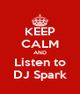 KEEP CALM AND Listen to DJ Spark - Personalised Poster A4 size