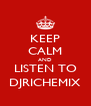 KEEP CALM AND LISTEN TO DJRICHEMIX - Personalised Poster A4 size