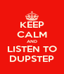 KEEP CALM AND LISTEN TO DUPSTEP - Personalised Poster A4 size