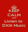 KEEP CALM AND Listen to  DXIII Music - Personalised Poster A4 size