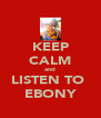 KEEP CALM and LISTEN TO  EBONY - Personalised Poster A4 size