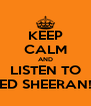 KEEP CALM AND LISTEN TO ED SHEERAN! - Personalised Poster A4 size
