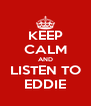 KEEP CALM AND LISTEN TO EDDIE - Personalised Poster A4 size