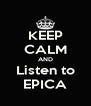 KEEP CALM AND Listen to EPICA - Personalised Poster A4 size