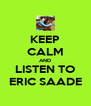KEEP CALM AND LISTEN TO ERIC SAADE - Personalised Poster A4 size