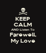KEEP CALM AND Listen To Farewell, My Love - Personalised Poster A4 size