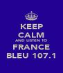 KEEP CALM AND LISTEN TO FRANCE BLEU 107.1 - Personalised Poster A4 size