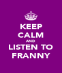 KEEP CALM AND LISTEN TO FRANNY - Personalised Poster A4 size