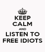 KEEP CALM AND LISTEN TO FREE IDIOTS - Personalised Poster A4 size