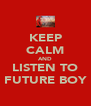 KEEP CALM AND LISTEN TO FUTURE BOY - Personalised Poster A4 size