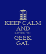 KEEP CALM AND LISTEN TO GEEK GAL - Personalised Poster A4 size