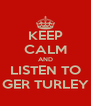 KEEP CALM AND LISTEN TO GER TURLEY - Personalised Poster A4 size