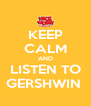 KEEP CALM AND LISTEN TO GERSHWIN  - Personalised Poster A4 size