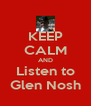 KEEP CALM AND Listen to Glen Nosh - Personalised Poster A4 size