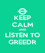 KEEP CALM AND LİSTEN TO GREEDR - Personalised Poster A4 size