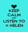 KEEP CALM AND LISTEN TO  = HELEN - Personalised Poster A4 size