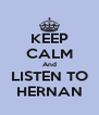 KEEP CALM And LISTEN TO HERNAN - Personalised Poster A4 size