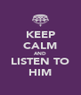 KEEP CALM AND LISTEN TO HIM - Personalised Poster A4 size