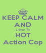 KEEP CALM AND Listen To HOT Action Cop - Personalised Poster A4 size