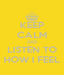 KEEP CALM AND LISTEN TO HOW I FEEL - Personalised Poster A4 size