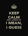 KEEP CALM AND LISTEN TO I MEAN, I GUESS - Personalised Poster A4 size