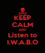 KEEP CALM AND Listen to I.W.A.B.O - Personalised Poster A4 size