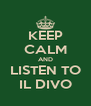 KEEP CALM AND LISTEN TO IL DIVO - Personalised Poster A4 size