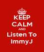 KEEP CALM AND Listen To ImmyJ - Personalised Poster A4 size
