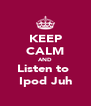 KEEP CALM AND Listen to  Ipod Juh - Personalised Poster A4 size