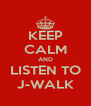 KEEP CALM AND LISTEN TO J-WALK - Personalised Poster A4 size
