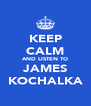 KEEP CALM AND LISTEN TO JAMES KOCHALKA - Personalised Poster A4 size