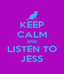 KEEP CALM AND LISTEN TO JESS - Personalised Poster A4 size