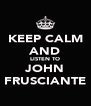 KEEP CALM AND LISTEN TO JOHN FRUSCIANTE - Personalised Poster A4 size