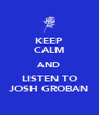 KEEP CALM AND LISTEN TO JOSH GROBAN - Personalised Poster A4 size