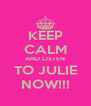 KEEP CALM AND LISTEN TO JULIE NOW!!! - Personalised Poster A4 size