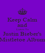 Keep Calm and Listen To Justin Bieber's Mistletoe Album - Personalised Poster A4 size