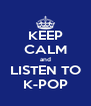 KEEP CALM and LISTEN TO K-POP - Personalised Poster A4 size