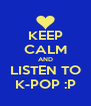 KEEP CALM AND LISTEN TO K-POP :P - Personalised Poster A4 size