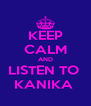KEEP CALM AND LISTEN TO  KANIKA  - Personalised Poster A4 size