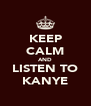 KEEP CALM AND LISTEN TO KANYE - Personalised Poster A4 size