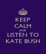 KEEP CALM AND LISTEN TO KATE BUSH - Personalised Poster A4 size