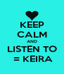KEEP CALM AND LISTEN TO  = KEIRA - Personalised Poster A4 size